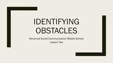IDENTIFYING OBSTACLES Advanced Social Communication Middle School: Lesson Two.