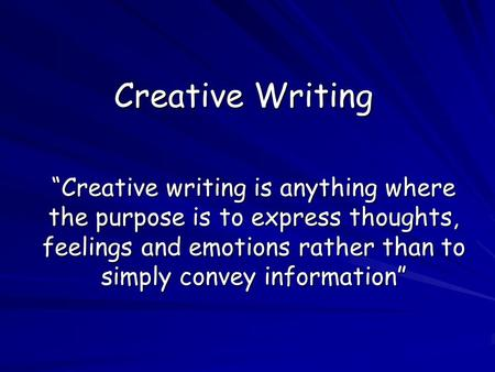 "Creative Writing ""Creative writing is anything where the purpose is to express thoughts, feelings and emotions rather than to simply convey information"""