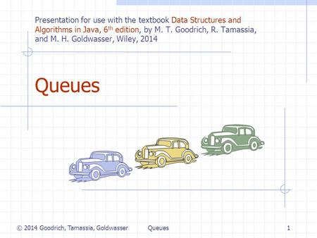 Queues1 © 2014 Goodrich, Tamassia, Goldwasser Presentation for use with the textbook Data Structures and Algorithms in Java, 6 th edition, by M. T. Goodrich,