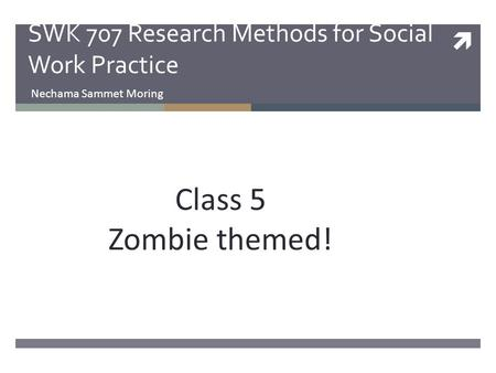  SWK 707 Research Methods <strong>for</strong> Social Work Practice Nechama Sammet Moring Class 5 Zombie themed!