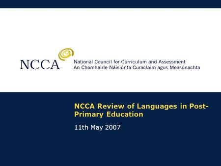 NCCA Review of Languages in Post- Primary Education 11th May 2007.
