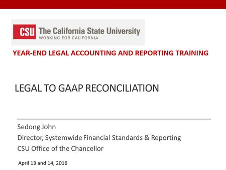 LEGAL TO GAAP RECONCILIATION Sedong John Director, Systemwide Financial Standards & Reporting CSU Office of the Chancellor.