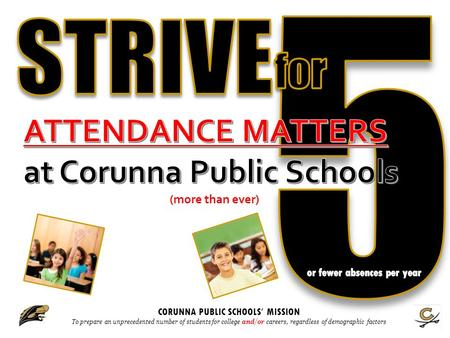 CORUNNA PUBLIC SCHOOLS ' MISSION To prepare an unprecedented number of students for college and/or careers, regardless of demographic factors.