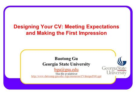 Designing Your CV: Meeting Expectations and Making the First Impression Baotong Gu Georgia State University This file available at