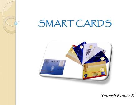 SMART CARDS SMART CARDS Sumesh Kumar K. What is a Smart Card? Plastic Card. Microchip loaded with data. Uses - telephone calling, electronic card payment.
