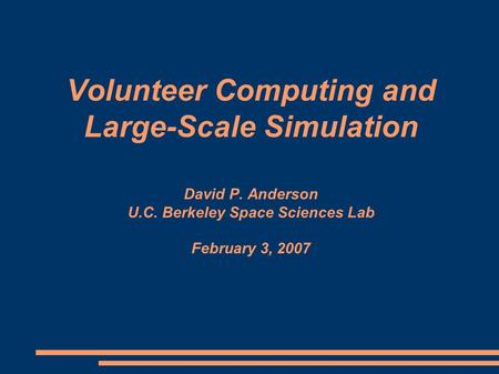 Volunteer Computing and Large-Scale Simulation David P. Anderson U.C. Berkeley Space Sciences Lab February 3, 2007.