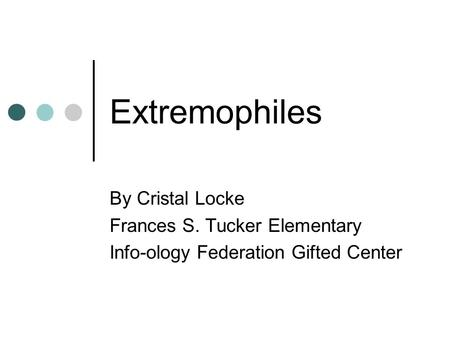 Extremophiles By Cristal Locke Frances S. Tucker Elementary Info-ology Federation Gifted Center.