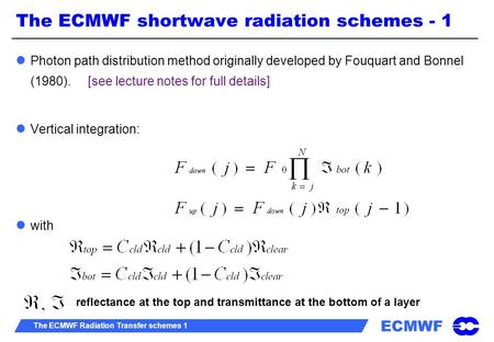 ECMWF The ECMWF Radiation Transfer schemes 1 Photon path distribution method originally developed by Fouquart and Bonnel (1980). [see lecture notes for.