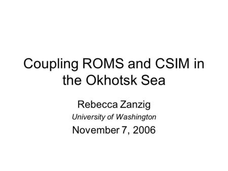 Coupling ROMS and CSIM in the Okhotsk Sea Rebecca Zanzig University of Washington November 7, 2006.
