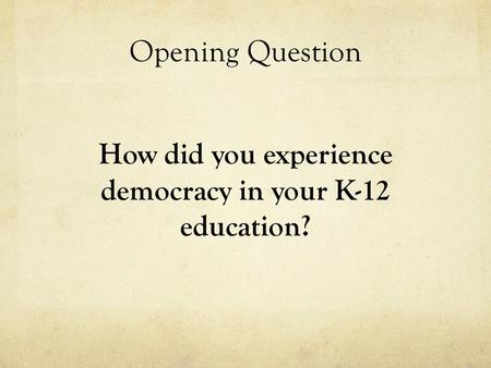 Opening Question How did you experience democracy in your K-12 education?