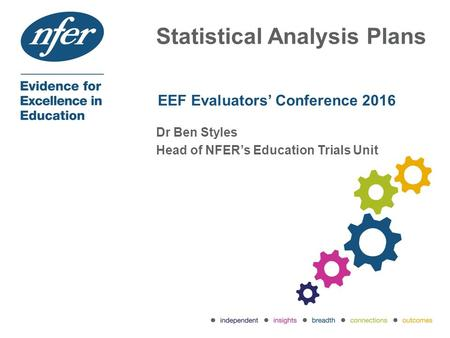 Statistical Analysis Plans EEF Evaluators' Conference 2016 Dr Ben Styles Head of NFER's Education Trials Unit.