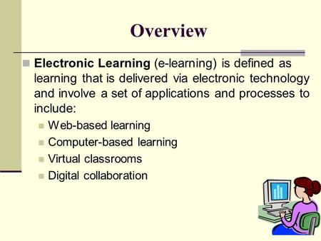 Overview Electronic Learning (e-learning) is defined as learning that is delivered via electronic technology and involve a set of applications and processes.