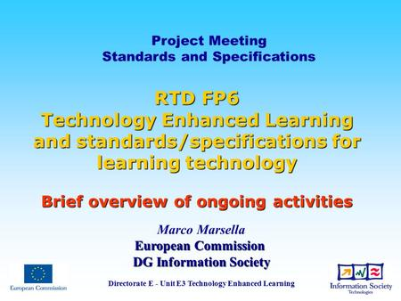 Project Meeting Standards and Specifications Marco Marsella European Commission DG Information Society Directorate E - Unit E3 Technology Enhanced Learning.