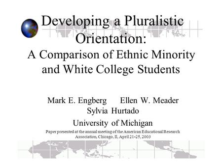 Developing a Pluralistic Orientation: A Comparison of Ethnic Minority and White College Students Mark E. Engberg Ellen W. Meader Sylvia Hurtado University.