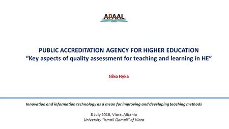 "PUBLIC ACCREDITATION AGENCY FOR HIGHER EDUCATION ""Key aspects of quality assessment for teaching and learning in HE"" Niko Hyka Innovation and information."