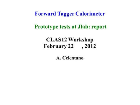 Forward Tagger Calorimeter Prototype tests at Jlab: report CLAS12 Workshop February 22, 2012 A. Celentano.
