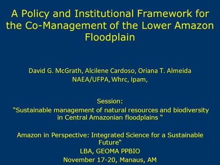 A Policy and Institutional Framework for the Co-Management of the Lower Amazon Floodplain David G. McGrath, Alcilene Cardoso, Oriana T. Almeida NAEA/UFPA,