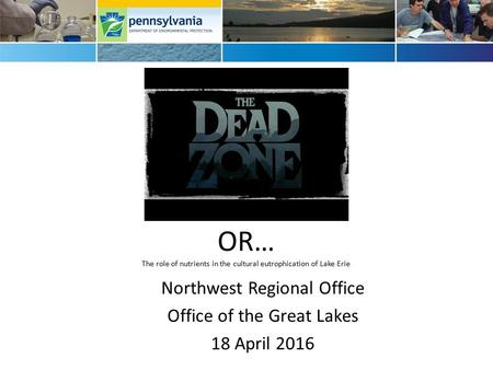 OR… The role of nutrients in the cultural eutrophication of Lake Erie Northwest Regional Office Office of the Great Lakes 18 April 2016.