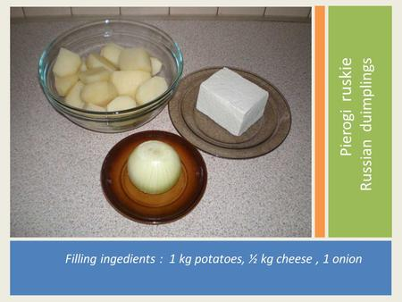 Filling ingedients : 1 kg potatoes, ½ kg cheese, 1 onion Pierogi ruskie Russian duimplings.