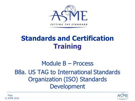 Page © ASME 2016 Module B – Process B8a. US TAG to International Standards Organization (ISO) Standards Development Standards and Certification Training.
