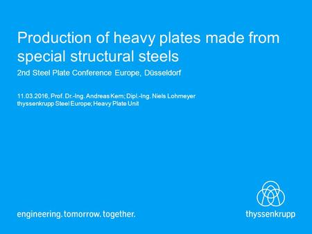 Production of heavy plates made from special structural steels 2nd Steel Plate Conference Europe, Düsseldorf 11.03.2016, Prof. Dr.-Ing. Andreas Kern; Dipl.-Ing.