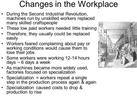 Changes in the Workplace During the Second Industrial Revolution, machines run by unskilled workers replaced many skilled craftspeople These low paid workers.