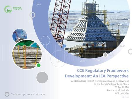© OECD/IEA 2013 CCS Regulatory Framework Development: An IEA Perspective ADB Roadmap for CCS Demonstration and Deployment in the People's Republic of China.
