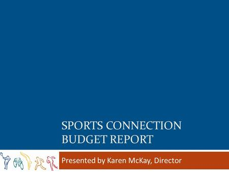 SPORTS CONNECTION BUDGET REPORT Presented by Karen McKay, Director.