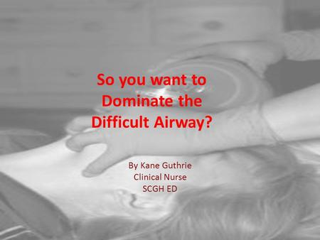 So you want to Dominate the Difficult Airway? By Kane Guthrie Clinical Nurse SCGH ED.