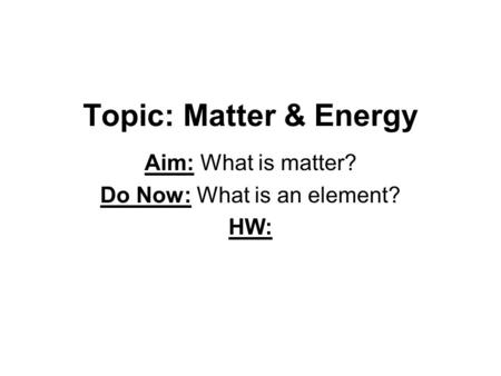 Topic: Matter & Energy Aim: What is matter? Do Now: What is an element? HW: