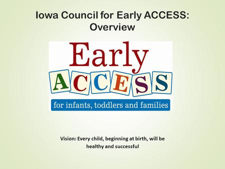 Iowa Council for Early ACCESS: Overview Vision: Every child, beginning at birth, will be healthy and successful.