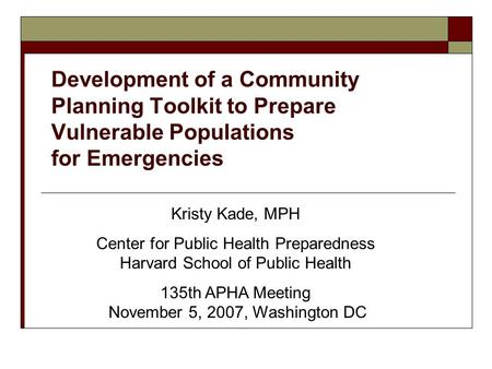 Development of a Community Planning Toolkit to Prepare Vulnerable Populations for Emergencies Kristy Kade, MPH Center for Public Health Preparedness Harvard.
