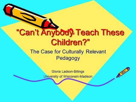 """Can't Anybody Teach These Children?"" The Case for Culturally Relevant Pedagogy Gloria Ladson-Billings University of Wisconsin-Madison."