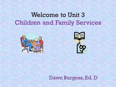 Welcome to Unit 3 Children and Family Services Dawn Burgess, Ed. D.