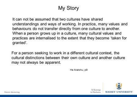 My Story It can not be assumed that two cultures have shared understandings and ways of working. In practice, many values and behaviours do not transfer.