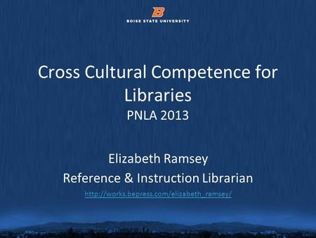 © 2012 Boise State University Cross Cultural Competence for Libraries PNLA 2013 Elizabeth Ramsey Reference & Instruction Librarian