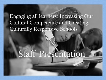 Engaging all learners: Increasing Our Cultural Competence and Creating Culturally Responsive Schools 1 Staff Presentation.