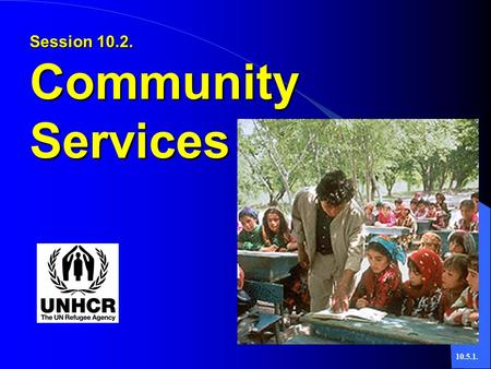 10.5.1. Session 10.2. Community Services. 10.5.2.  Basic Principles of Community Services People Have:  Dignity and Worth  Capacity to Change  Need.