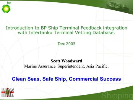 Introduction to BP Ship Terminal Feedback integration with Intertanko Terminal Vetting Database. Dec 2005 Scott Woodward Marine Assurance Superintendent,
