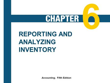 6-1 REPORTING AND ANALYZING INVENTORY Accounting, Fifth Edition 6.