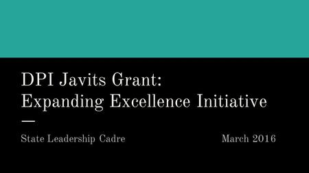 DPI Javits Grant: Expanding Excellence Initiative State Leadership Cadre March 2016.
