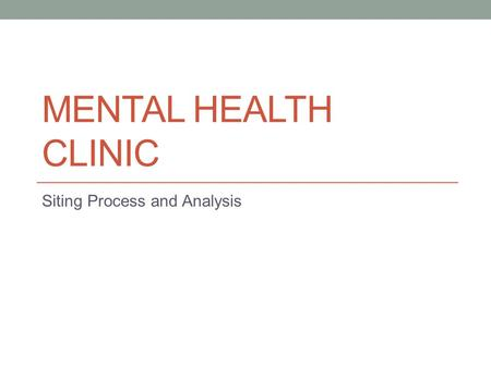 MENTAL HEALTH CLINIC Siting Process and Analysis.