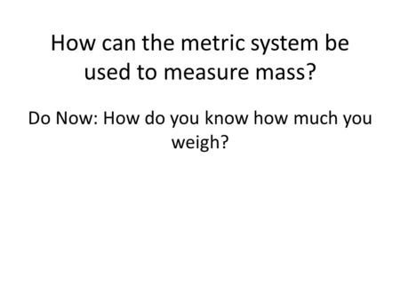 How can the metric system be used to measure mass? Do Now: How do you know how much you weigh?