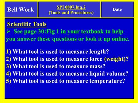 Scientific Tools  See page 30:Fig 1 in your textbook to help you answer these questions or look it up online. 1) What tool is used to measure length?