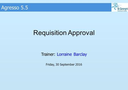 Agresso 5.5 Requisition Approval Trainer: Lorraine Barclay Friday, 30 September 2016.