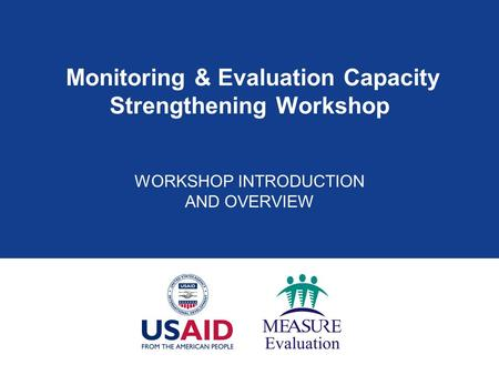 Monitoring & Evaluation Capacity Strengthening Workshop WORKSHOP INTRODUCTION AND OVERVIEW.
