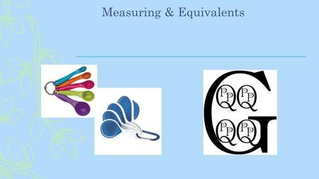 Measuring & Equivalents. Name That Utensil Serving spoons & cups vary in size. Only use these standard measuring utensils… Can you name them?