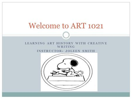 LEARNING ART HISTORY WITH CREATIVE WRITING INSTRUCTOR: JOLEEN SMITH Welcome to ART 1021.