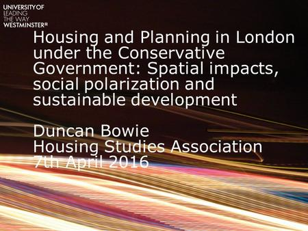 Housing and Planning in London under the Conservative Government: Spatial impacts, social polarization and sustainable development Duncan Bowie Housing.