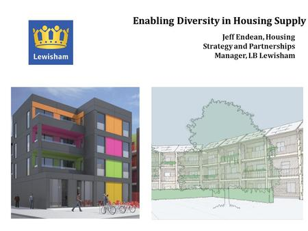 Enabling Diversity in Housing Supply Jeff Endean, Housing Strategy and Partnerships Manager, LB Lewisham.